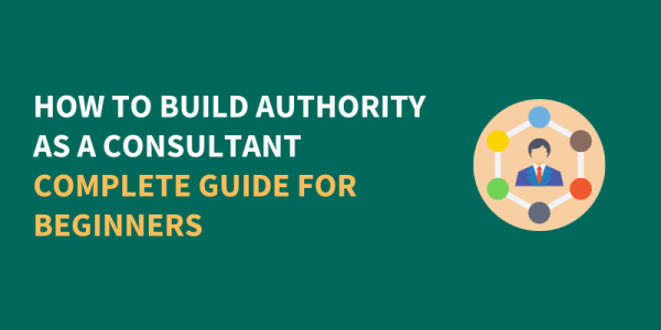 How To Build Authority As A Consultant: Complete Guide For Beginners